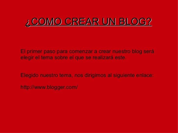 ¿COMO CREAR UN BLOG? El primer paso para comenzar a crear nuestro blog será elegir el tema sobre el que se realizará este....