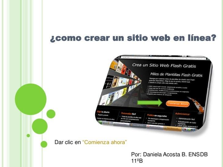"""¿como crear un sitio web en línea?Dar clic en """"Comienza ahora""""                               Por: Daniela Acosta B. ENSDB ..."""