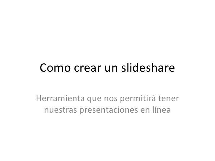 Como crear un slideshareHerramienta que nos permitirá tener nuestras presentaciones en línea