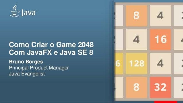 Como Criar o Game 2048 Com JavaFX e Java SE 8 Bruno Borges Principal Product Manager Java Evangelist