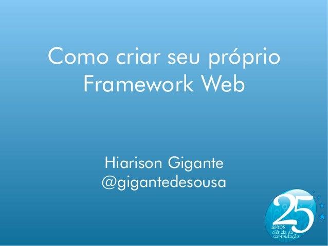 Como criar seu próprio  Framework Web     Hiarison Gigante     @gigantedesousa