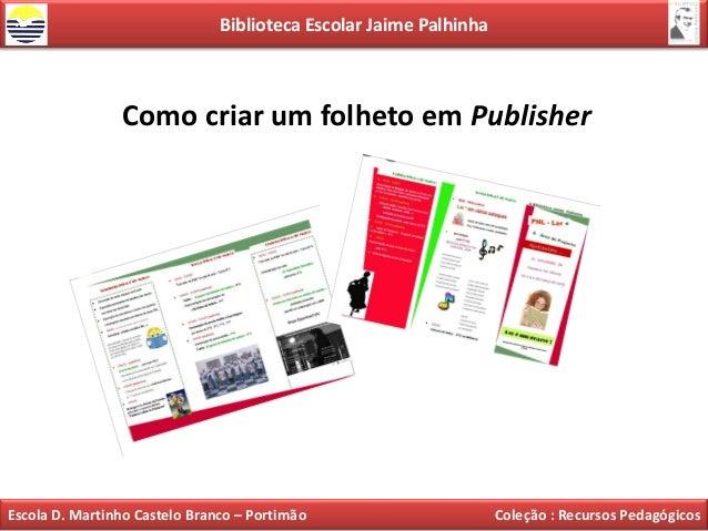 Biblioteca Escolar Jaime Palhinha                Como criar um folheto em PublisherEscola D. Martinho Castelo Branco – Por...