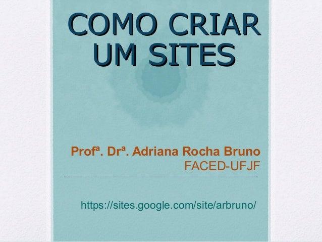 COMO CRIARCOMO CRIAR UM SITESUM SITES Profª. Drª. Adriana Rocha Bruno FACED-UFJF https://sites.google.com/site/arbruno/