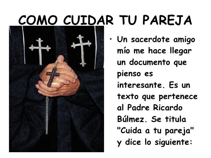 COMO CUIDAR TU PAREJA <ul><li>Un sacerdote amigo mío me hace llegar un documento que pienso es interesante. Es un texto qu...