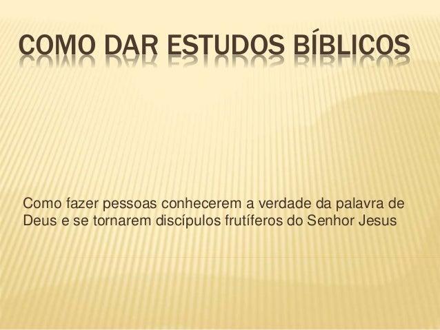 COMO DAR ESTUDOS BÍBLICOS  Como fazer pessoas conhecerem a verdade da palavra de  Deus e se tornarem discípulos frutíferos...