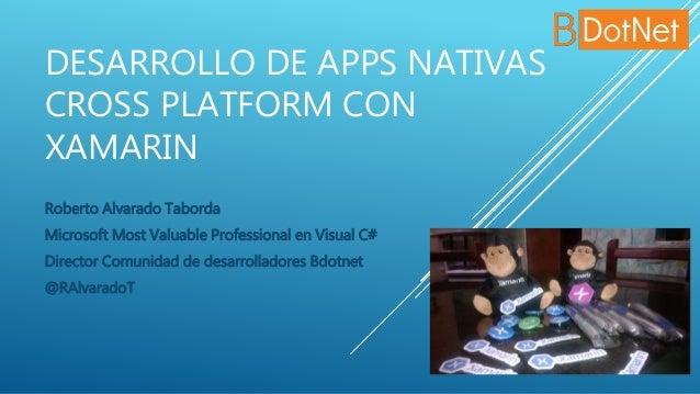 DESARROLLO DE APPS NATIVAS CROSS PLATFORM CON XAMARIN Roberto Alvarado Taborda Microsoft Most Valuable Professional en Vis...