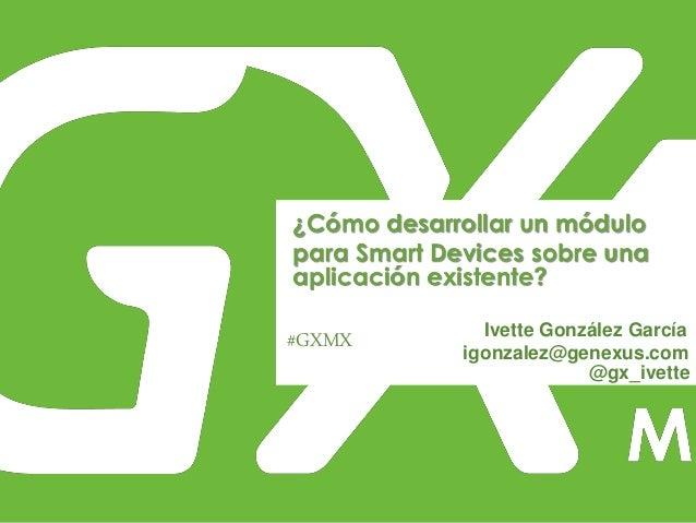 #GXMX ¿Cómo desarrollar un módulo para Smart Devices sobre una aplicación existente? Ivette González García igonzalez@gene...