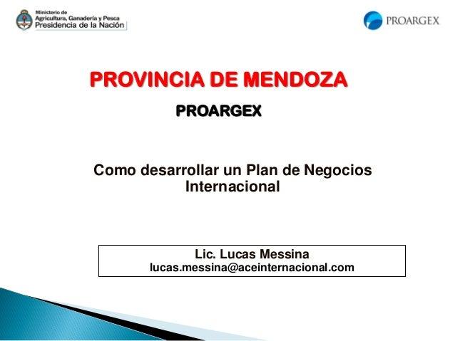 PROVINCIA DE MENDOZA PROARGEX Como desarrollar un Plan de Negocios Internacional Lic. Lucas Messina lucas.messina@aceinter...