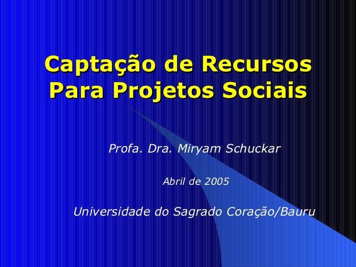 Captação de Recursos Para Projetos Sociais Profa. Dra. Miryam Schuckar Abril de 2005 Universidade do Sagrado Coração/Bauru