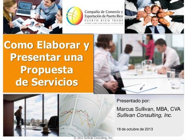 Como Elaborar y Presentar una Propuesta de Servicios Presentado por:  Marcus Sullivan, MBA, CVA Sullivan Consulting, Inc. ...