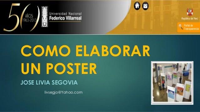 COMO ELABORAR UN POSTER JOSE LIVIA SEGOVIA livsegjo@Yahoo.com