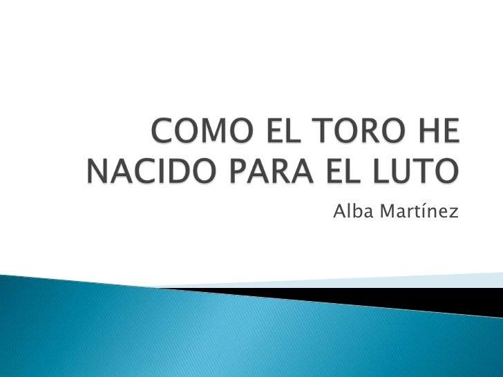 COMO EL TORO HE NACIDO PARA EL LUTO<br />Alba Martínez<br />