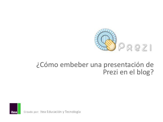 ¿Cómo embeber una presentación de                          Prezi en el blog?Creado por: Itea Educación y Tecnología