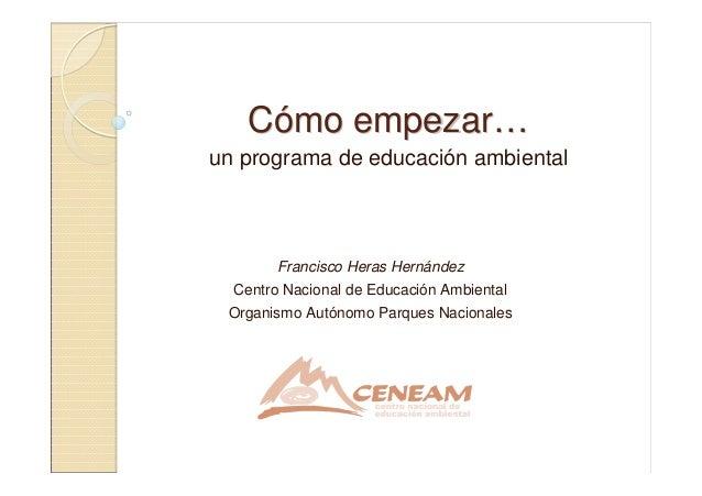 CCóómo empezarmo empezar……un programa de educación ambientalFrancisco Heras HernándezCentro Nacional de Educación Ambienta...