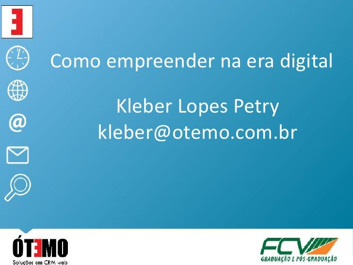 Como empreender na era digital       Kleber Lopes Petry     kleber@otemo.com.br