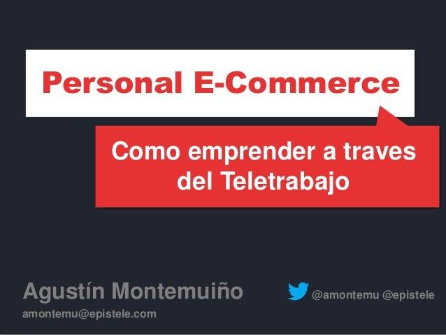 Como emprender a traves del Teletrabajo Agustín Montemuiño @amontemu @epistele amontemu@epistele.com Personal E-Commerce