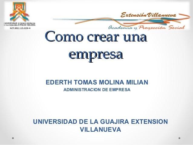 Como crear una empresa EDERTH TOMAS MOLINA MILIAN ADMINISTRACION DE EMPRESA  UNIVERSIDAD DE LA GUAJIRA EXTENSION VILLANUEV...