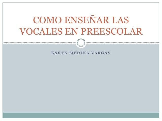 COMO ENSEÑAR LAS  VOCALES EN PREESCOLAR  KAREN MEDINA VARGAS