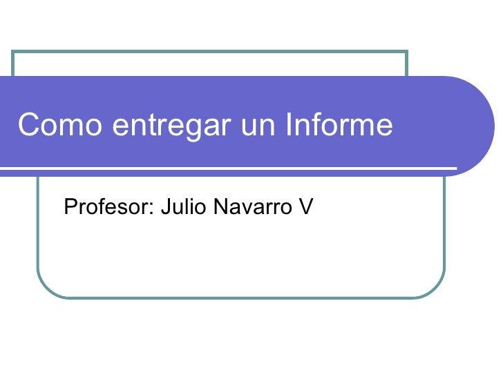 Como entregar un Informe Profesor: Julio Navarro V