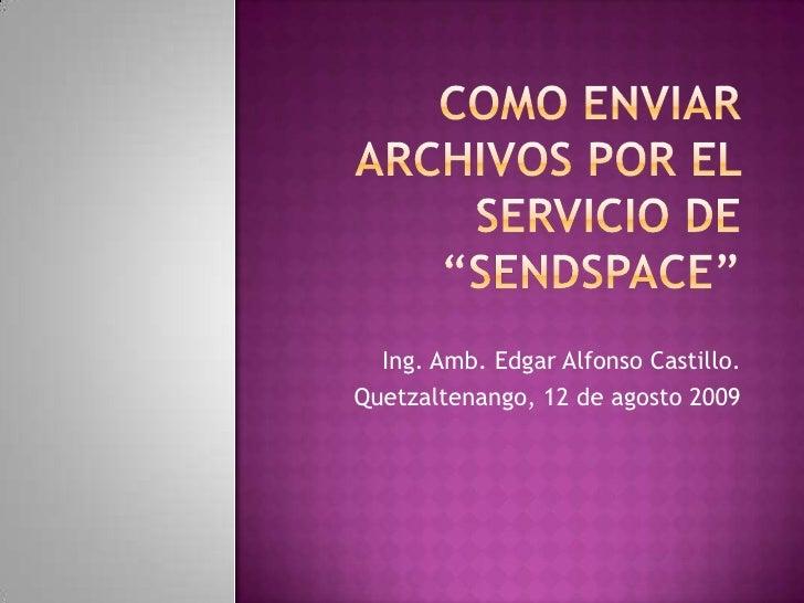 """COMO ENVIAR ARCHIVOS POR EL SERVICIO DE """"SENDSPACE""""<br />Ing. Amb. Edgar Alfonso Castillo.<br />Quetzaltenango, 12 de agos..."""