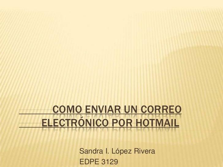 COMO ENVIAR UN CORREO ELECTRÓNICO POR HOTMAIL        Sandra I. López Rivera       EDPE 3129