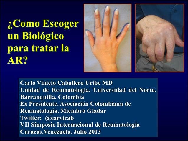 ¿Como Escoger un Biológico para tratar la AR? Carlo Vinicio Caballero Uribe MD Unidad de Reumatología. Universidad del Nor...