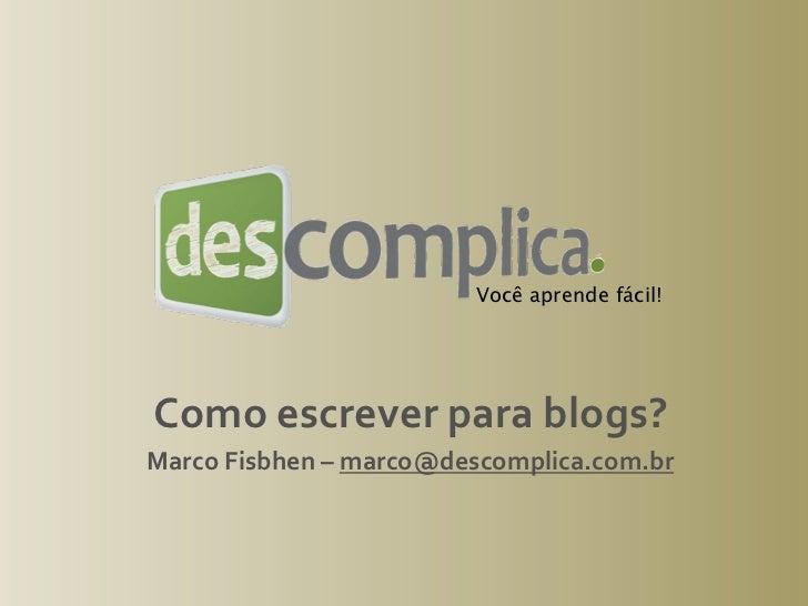 Você aprende fácil!Comoescreverparablogs?MarcoFisbhen–marco@descomplica.com.br