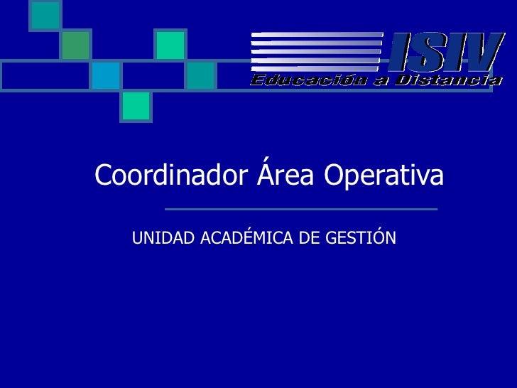 U NIDAD ACADÉMICA DE  G ESTIÓN Coordinador Área Operativa