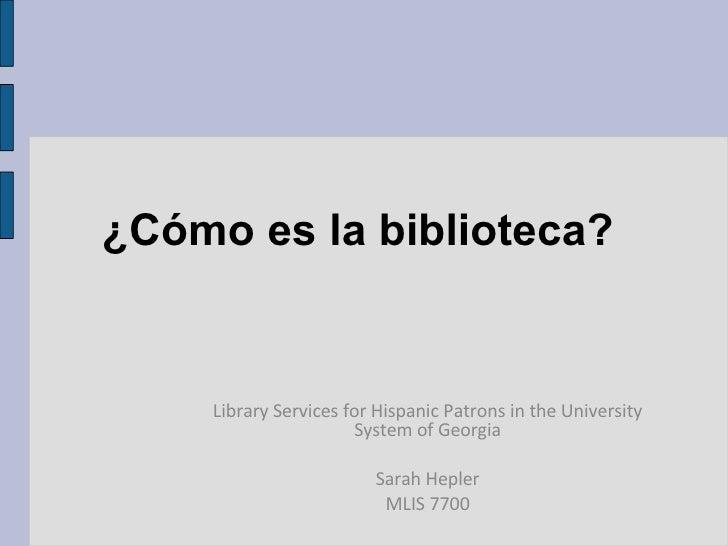 ¿Cómo es la biblioteca?  Library Services for Hispanic Patrons in the University System of Georgia Sarah Hepler MLIS 7700