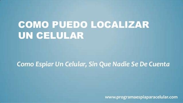 COMO PUEDO LOCALIZARUN CELULARComo Espiar Un Celular, Sin Que Nadie Se De Cuenta                            www.programaes...