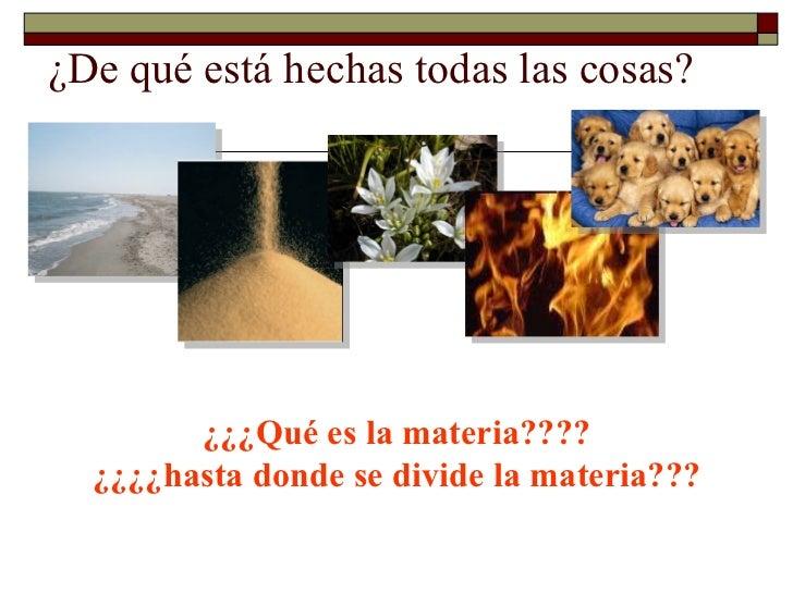 ¿De qué está hechas todas las cosas? ¿¿¿Qué es la materia???? ¿¿¿¿hasta donde se divide la materia???
