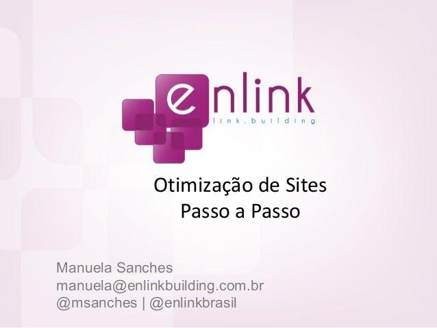 Otimização de Sites Passo a Passo Manuela Sanches manuela@enlinkbuilding.com.br @msanches | @enlinkbrasil