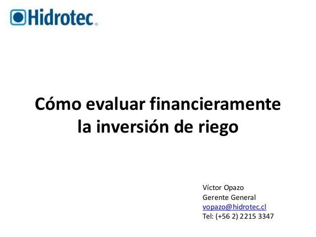 Cómo evaluar financieramente  la inversión de riego  Víctor Opazo  Gerente General  vopazo@hidrotec.cl  Tel: (+56 2) 2215 ...