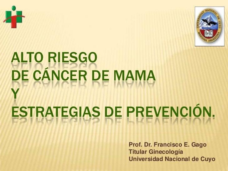 ALTO RIESGODE CÁNCER DE MAMAYESTRATEGIAS DE PREVENCIÓN.              Prof. Dr. Francisco E. Gago              Titular Gine...