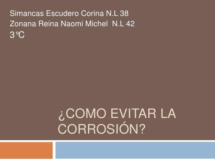 Simancas Escudero Corina N.L 38Zonana Reina Naomi Michel N.L 423°C            ¿COMO EVITAR LA            CORROSIÓN?