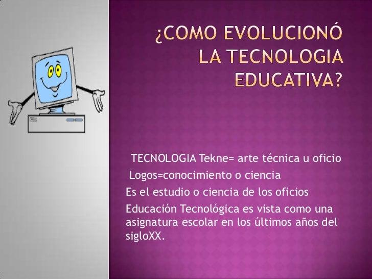 TECNOLOGIA Tekne= arte técnica u oficio Logos=conocimiento o cienciaEs el estudio o ciencia de los oficiosEducación Tecnol...