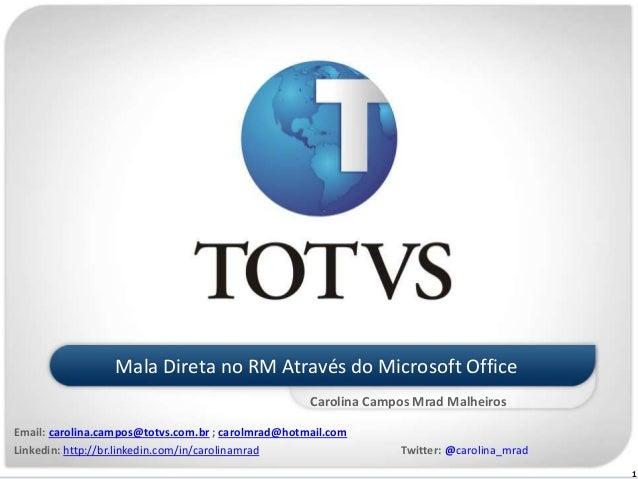 1 Mala Direta no RM Através do Microsoft Office Carolina Campos Mrad Malheiros Email: carolina.campos@totvs.com.br ; carol...