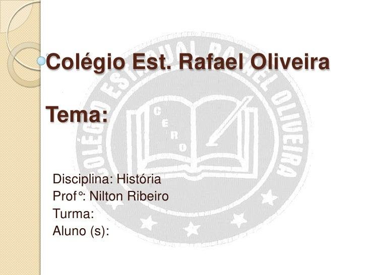 Colégio Est. Rafael OliveiraTema:Disciplina: HistóriaProf°: Nilton RibeiroTurma:Aluno (s):