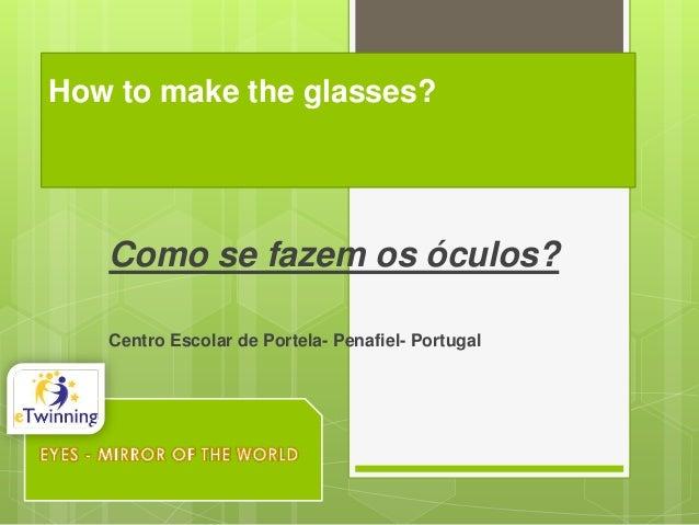 How to make the glasses?  Como se fazem os óculos? Centro Escolar de Portela- Penafiel- Portugal
