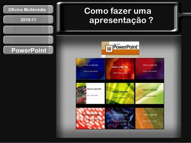 Como fazer uma apresentação ? PowerPoint Oficina Multimédia 2010-11