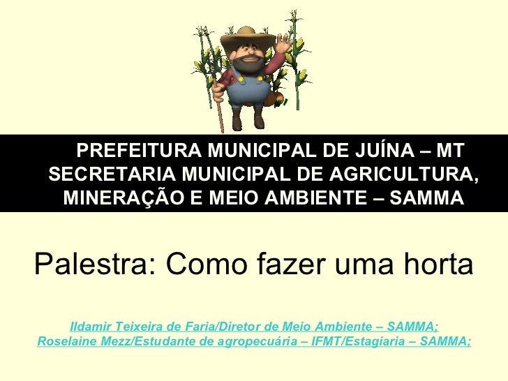 Palestra: Como fazer uma horta Ildamir Teixeira de Faria/Diretor de Meio Ambiente – SAMMA; Roselaine Mezz/Estudante de agr...