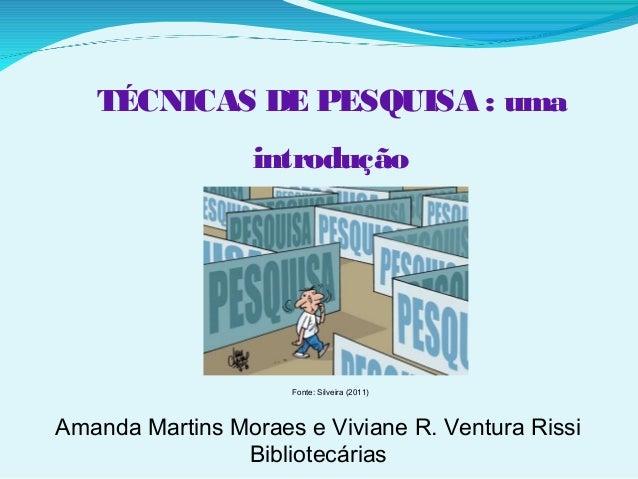 Amanda Martins Moraes e Viviane R. Ventura Rissi Bibliotecárias Fonte: Silveira (2011) TÉCNICAS DE PESQUISA : uma introduç...