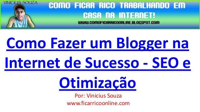 Como Fazer um Blogger naInternet de Sucesso - SEO e        Otimização           Por: Vinicius Souza         www.ficarricoo...