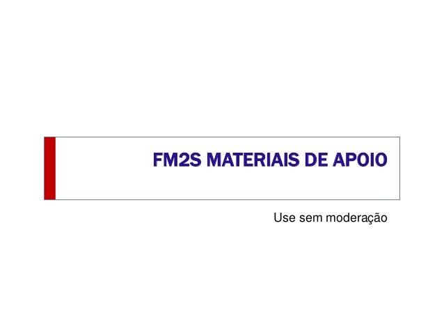 FM2S MATERIAIS DE APOIO Use sem moderação