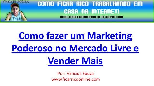 Como fazer um MarketingPoderoso no Mercado Livre e       Vender Mais          Por: Vinicius Souza        www.ficarricoonli...