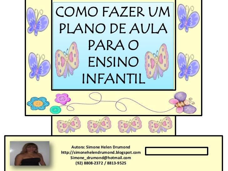 COMO FAZER UMPLANO DE AULA    PARA O    ENSINO   INFANTIL      Autora: Simone Helen Drumondhttp://simonehelendrumond.blogs...