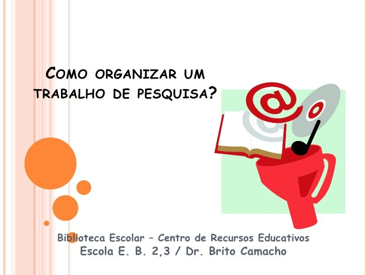 COMO    ORGANIZAR UMTRABALHO DE PESQUISA?  Biblioteca Escolar – Centro de Recursos Educativos      Escola E. B. 2,3 / Dr. ...