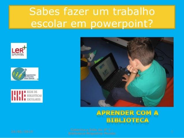 Sabes fazer um trabalho escolar em powerpoint?  24/02/2014  Catarina e Inês do 4º C Biblioteca Miquelina Pombo  1