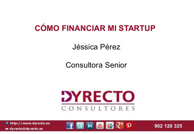 CÓMO FINANCIAR MI STARTUP Jéssica Pérez Consultora Senior  http://www.dyrecto.es dyrecto@dyrecto.es  902 120 325