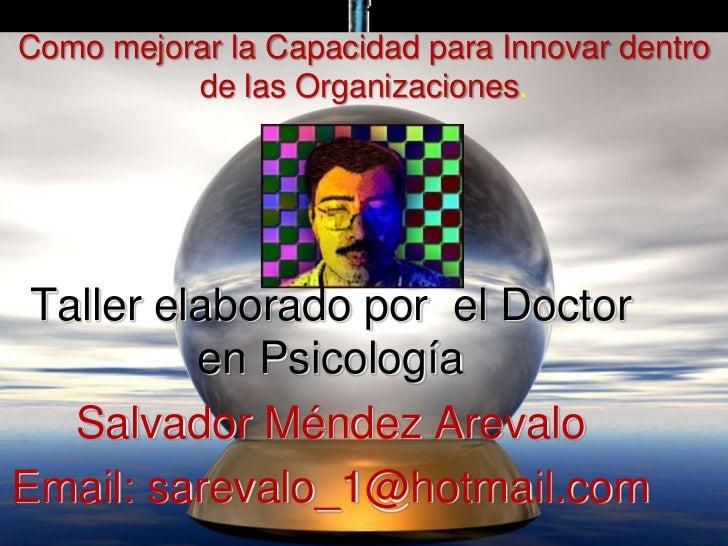 Como mejorar la Capacidad para Innovar dentro          de las Organizaciones. Taller elaborado por el Doctor          en P...